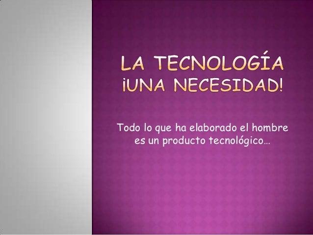 Todo lo que ha elaborado el hombre   es un producto tecnológico…