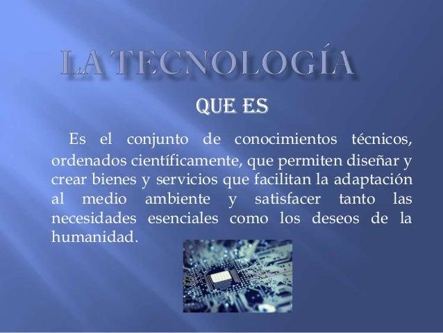 Que es Es el conjunto de conocimientos técnicos, ordenados científicamente, que permiten diseñar y crear bienes y servicio...