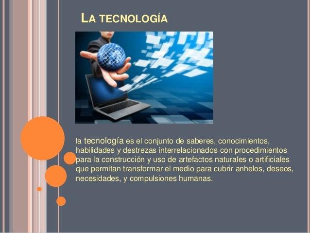 LA TECNOLOGÍA  la tecnología es el conjunto de saberes, conocimientos, habilidades y destrezas interrelacionados con proce...