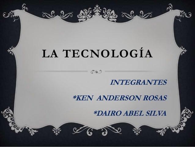 LA TECNOLOGÍA INTEGRANTES *KEN ANDERSON ROSAS *DAIRO ABEL SILVA