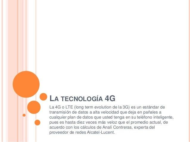 LA TECNOLOGÍA 4G La 4G o LTE (long term evolution de la 3G) es un estándar de transmisión de datos a alta velocidad que de...
