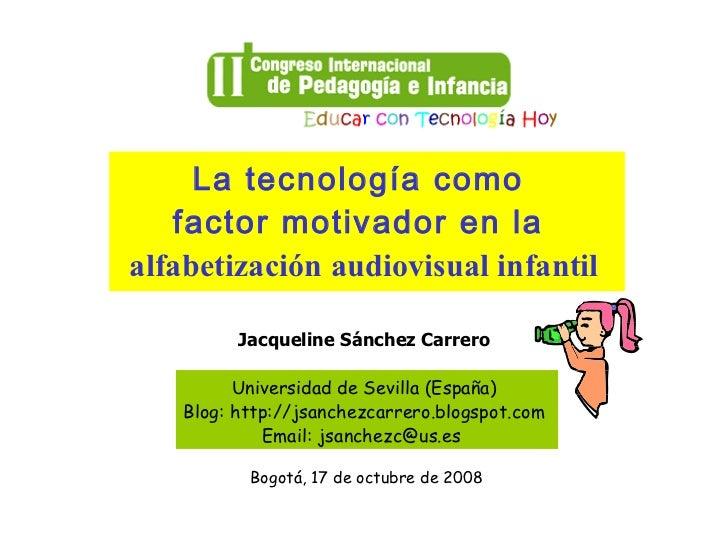 La tecnología como   factor motivador en laalfabetización audiovisual infantil          Jacqueline Sánchez Carrero        ...
