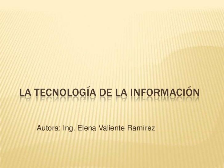 LA TECNOLOGÍA DE LA INFORMACIÓN<br />Autora: Ing. Elena Valiente Ramírez<br />