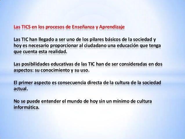 Las TICS en los procesos de Enseñanza y Aprendizaje Las TIC han llegado a ser uno de los pilares básicos de la sociedad y ...