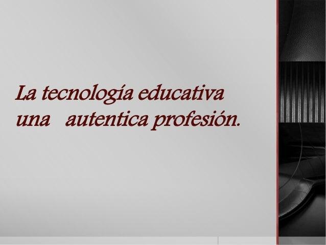 La tecnología educativa  una autentica profesión.
