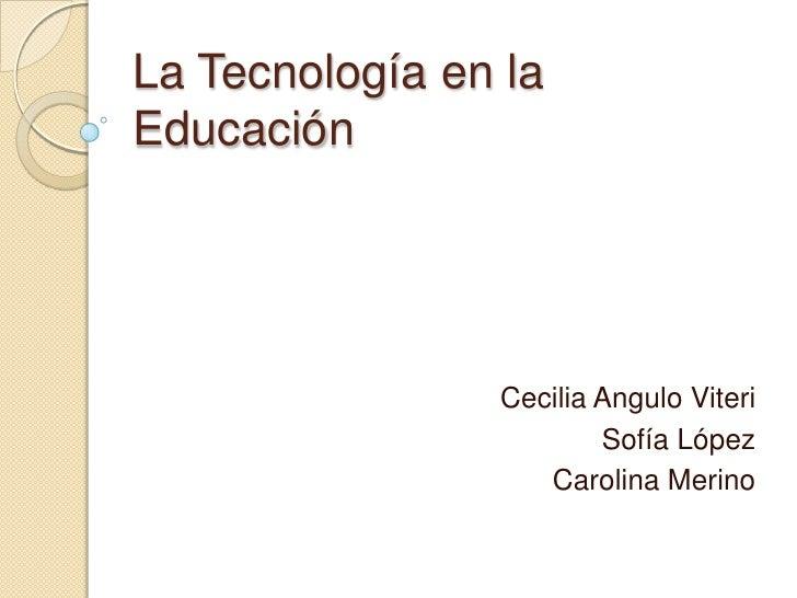 La Tecnología en laEducación                Cecilia Angulo Viteri                        Sofía López                   Car...