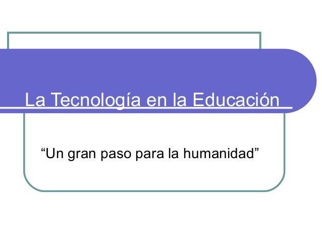 """La Tecnología en la Educación""""Un gran paso para la humanidad"""""""