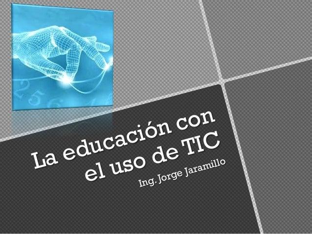 La educación con el uso de TIC Ing. Jorge Jaramillo