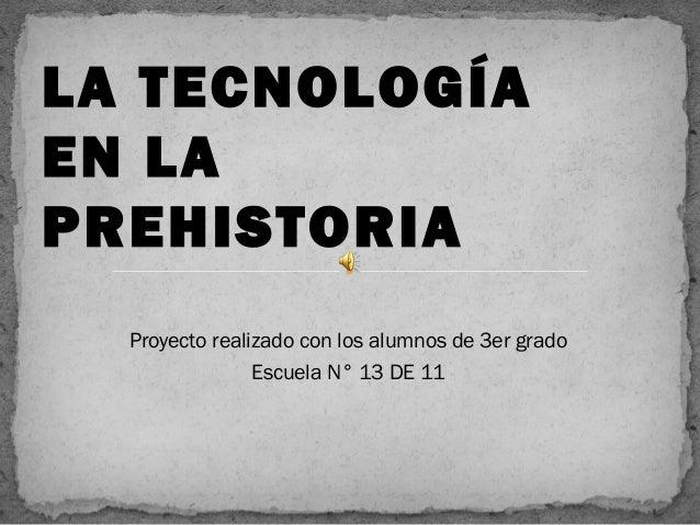 Proyecto realizado con los alumnos de 3er grado Escuela N° 13 DE 11 LA TECNOLOGÍA EN LA PREHISTORIA