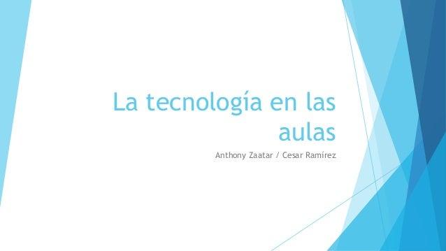 La tecnología en las aulas Anthony Zaatar / Cesar Ramírez