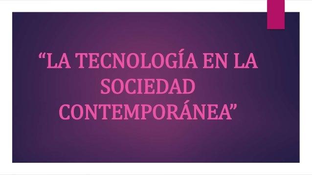 """""""LA TECNOLOGÍA EN LA SOCIEDAD CONTEMPORÁNEA"""""""