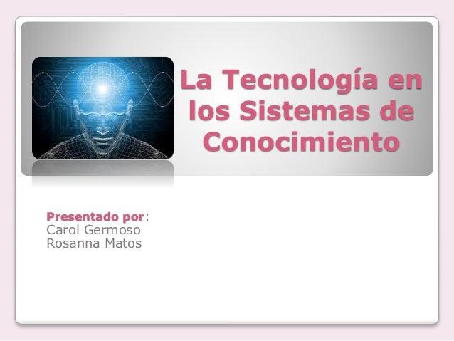 La Tecnología en los Sistemas de Conocimiento Presentado por: Carol Germoso Rosanna Matos