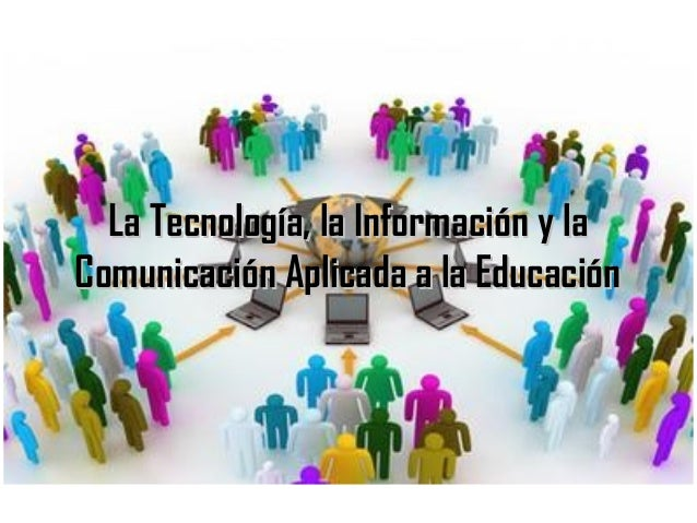 La Tecnología, la Información y laLa Tecnología, la Información y la Comunicación Aplicada a la EducaciónComunicación Apli...