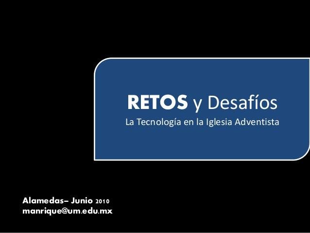 RETOS y Desafíos La Tecnología en la Iglesia Adventista Alamedas– Junio 2010 manrique@um.edu.mx