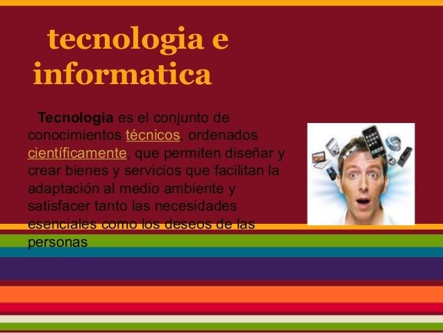 tecnologia einformaticaTecnología es el conjunto deconocimientos técnicos, ordenadoscientíficamente, que permiten diseñar ...