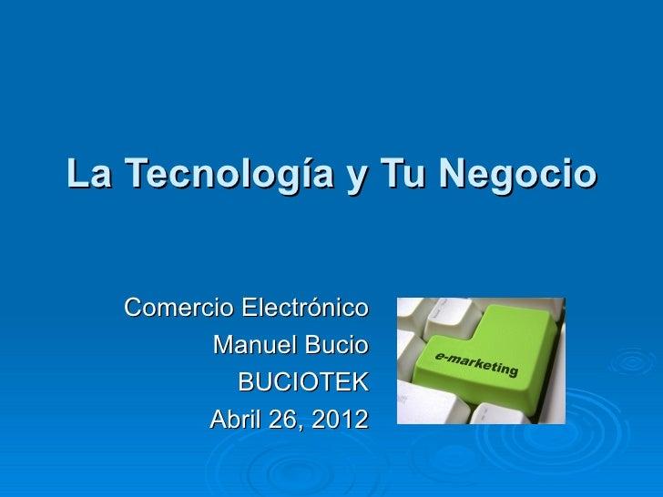 La Tecnología y Tu Negocio  Comercio Electrónico        Manuel Bucio           BUCIOTEK        Abril 26, 2012