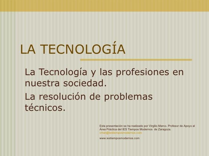 LA TECNOLOGÍA La Tecnología y las profesiones en nuestra sociedad. La resolución de problemas técnicos. Esta presentación ...