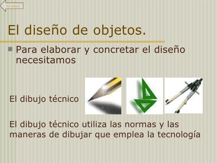 El diseño de objetos. <ul><li>Para elaborar y concretar el diseño necesitamos </li></ul>Al índice El dibujo técnico El dib...