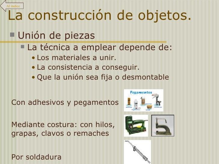 La construcción de objetos. <ul><li>Unión de piezas </li></ul><ul><ul><li>La técnica a emplear depende de: </li></ul></ul>...