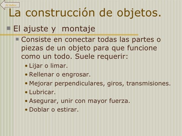 La construcción de objetos. <ul><li>El ajuste y  montaje </li></ul><ul><ul><li>Consiste en conectar todas las partes o pie...