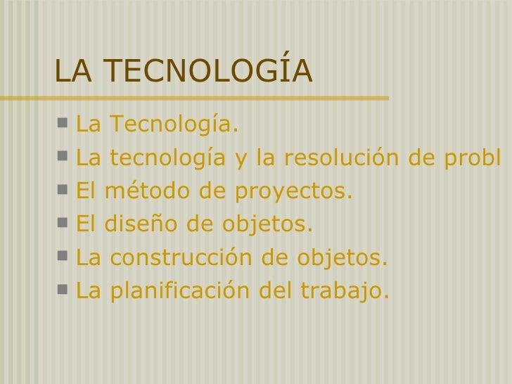 LA TECNOLOGÍA <ul><li>La Tecnología. </li></ul><ul><li>La tecnología y la resolución de problemas. </li></ul><ul><li>El mé...