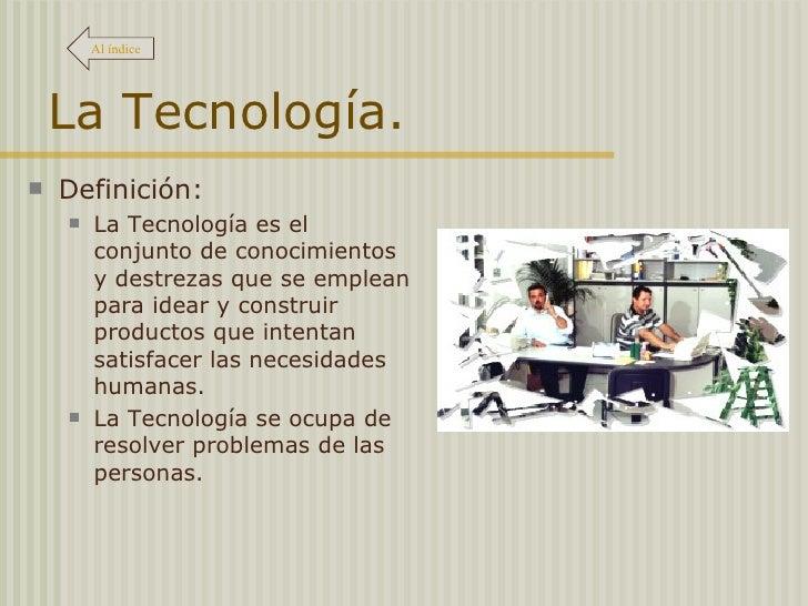 La Tecnología. <ul><li>Definición:  </li></ul><ul><ul><li>La Tecnología es el conjunto de conocimientos y destrezas que se...