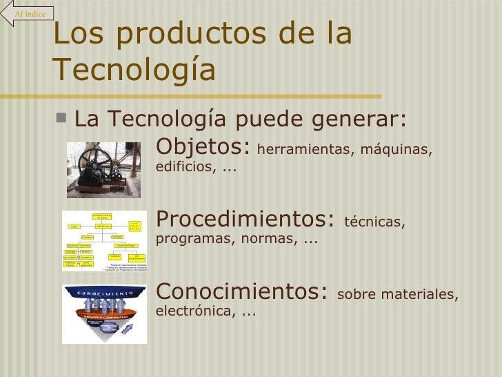 Los productos de la Tecnología <ul><li>La Tecnología puede generar: </li></ul><ul><li>Objetos:  herramientas, máquinas,  e...