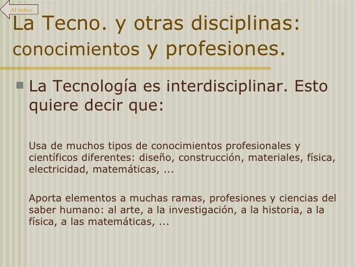 La Tecno. y otras disciplinas:  conocimientos  y profesiones . <ul><li>La Tecnología es interdisciplinar. Esto quiere deci...