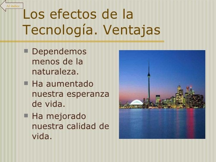 Los efectos de la Tecnología. Ventajas <ul><li>Dependemos menos de la naturaleza. </li></ul><ul><li>Ha aumentado nuestra e...