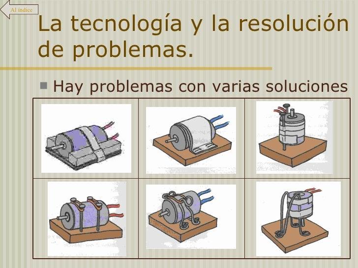 La tecnología y la resolución de problemas. <ul><li>Hay problemas con varias soluciones </li></ul>Al índice