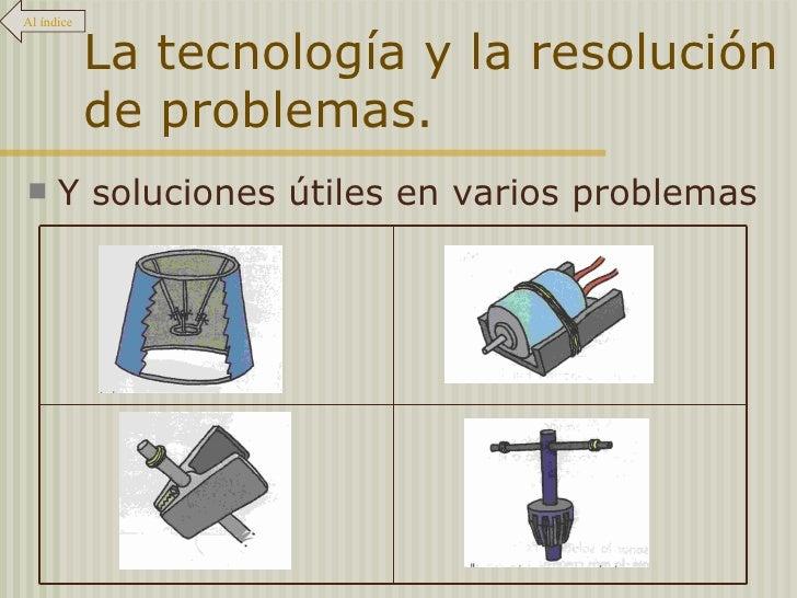 La tecnología y la resolución de problemas. <ul><li>Y soluciones útiles en varios problemas </li></ul>Al índice