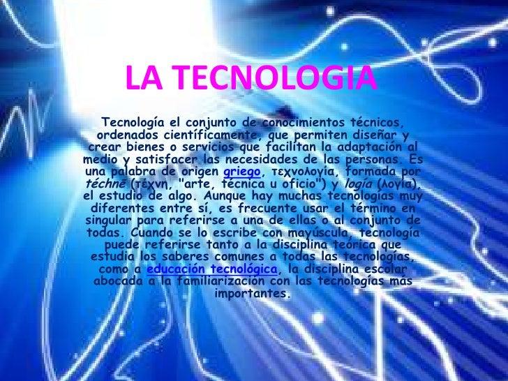 LA TECNOLOGIA<br />Tecnología el conjunto de conocimientos técnicos, ordenados científicamente, que permiten diseñar y cre...
