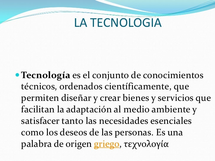 LA TECNOLOGIA<br />Tecnología es el conjunto de conocimientos técnicos, ordenados científicamente, que permiten diseñar y...