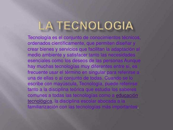LA TECNOLOGIA<br />Tecnologíaes el conjunto de conocimientos técnicos, ordenados científicamente, que permiten diseñar y ...