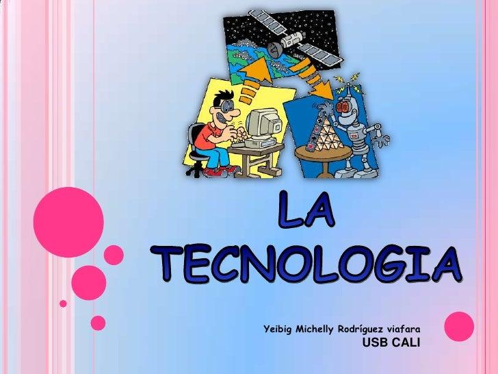 LA TECNOLOGIA<br />Yeibig Michelly Rodríguez viafara<br />USB CALI<br />