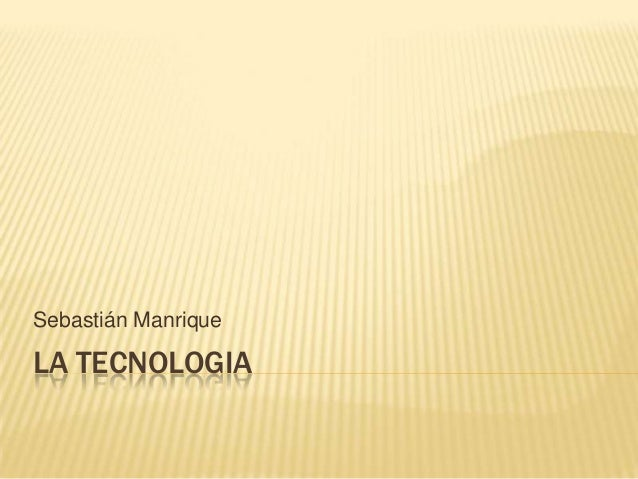 Sebastián ManriqueLA TECNOLOGIA