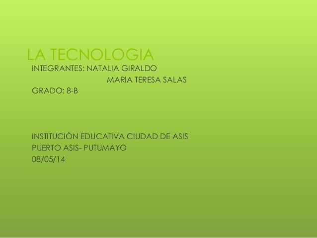 LA TECNOLOGIA INTEGRANTES: NATALIA GIRALDO MARIA TERESA SALAS GRADO: 8-B INSTITUCIÒN EDUCATIVA CIUDAD DE ASIS PUERTO ASIS-...