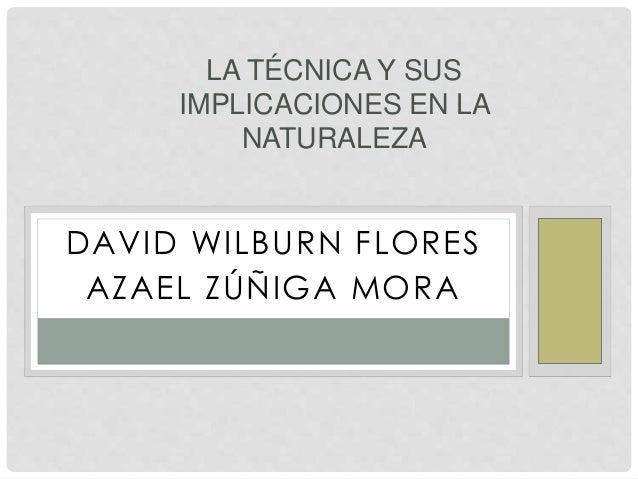 DAVID WILBURN FLORES AZAEL ZÚÑIGA MORA LA TÉCNICA Y SUS IMPLICACIONES EN LA NATURALEZA