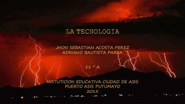 JHON SEBASTIAN ACOSTA PEREZ ADRIANO BAUTISTA PARRA 11 ° A INSTUTICION EDUCATIVA CIUDAD DE ASIS PUERTO ASIS PUTUMAYO 2015