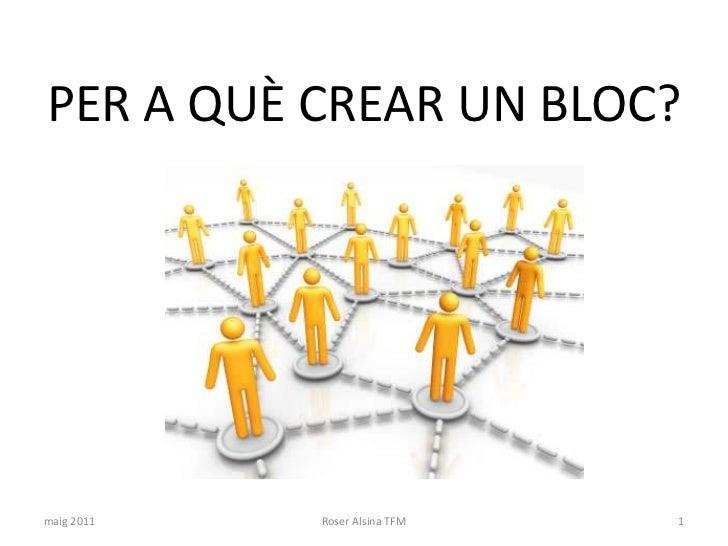 PER A QUÈ CREAR UN BLOC?<br />maig 2011<br />1<br />Roser Alsina TFM<br />