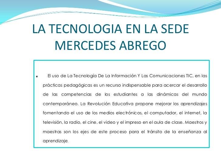 LA TECNOLOGIA EN LA SEDE MERCEDES ABREGO<br />El uso de La Tecnología De La Información Y Las Comunicaciones TIC, en las p...
