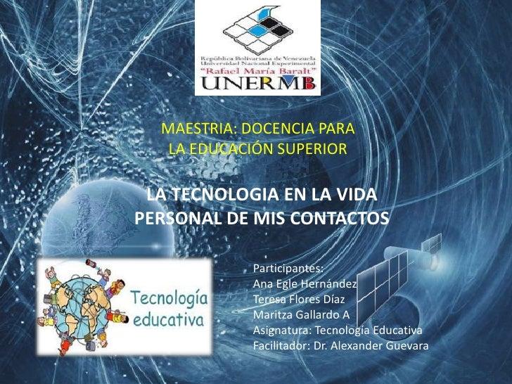 MAESTRIA: DOCENCIA PARA   LA EDUCACIÓN SUPERIOR LA TECNOLOGIA EN LA VIDAPERSONAL DE MIS CONTACTOS            Participantes...