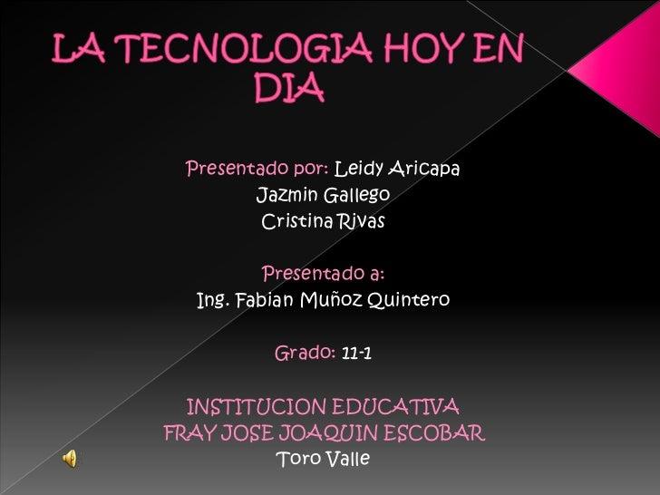 LA TECNOLOGIA HOY EN DIA<br />Presentado por: Leidy Aricapa<br />Jazmin Gallego<br />Cristina Rivas<br />Presentado a:<br ...
