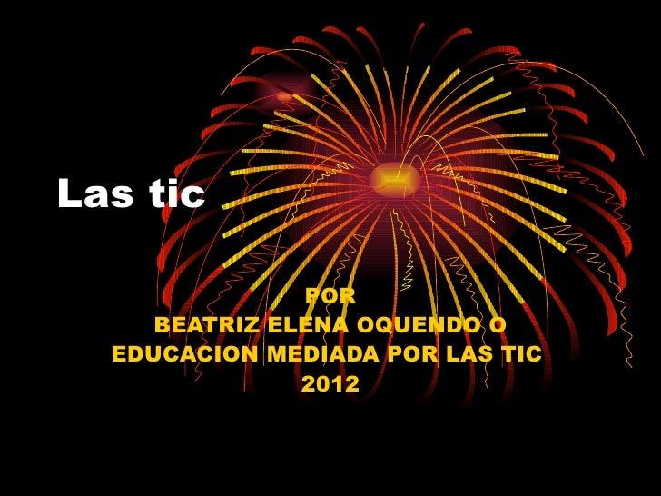 Las tic               POR     BEATRIZ ELENA OQUENDO O  EDUCACION MEDIADA POR LAS TIC               2012