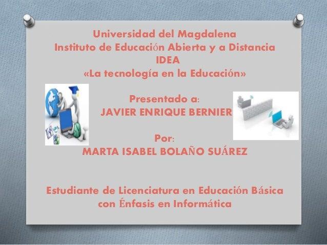Universidad del Magdalena  Instituto de Educación Abierta y a Distancia  IDEA  «La tecnología en la Educación»  Presentado...