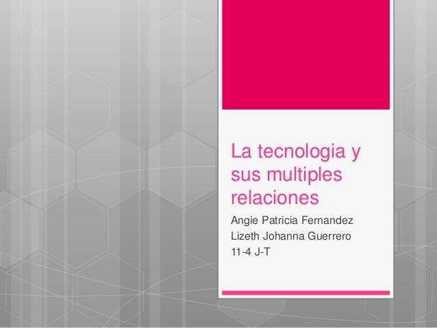 La tecnologia y sus multiples relaciones Angie Patricia Fernandez Lizeth Johanna Guerrero 11-4 J-T
