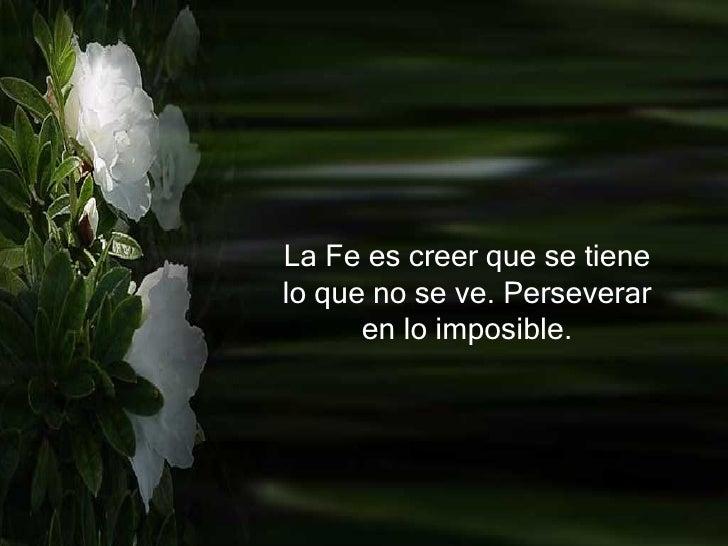 La Fe es creer que se tiene lo que no se ve. Perseverar en lo imposible.
