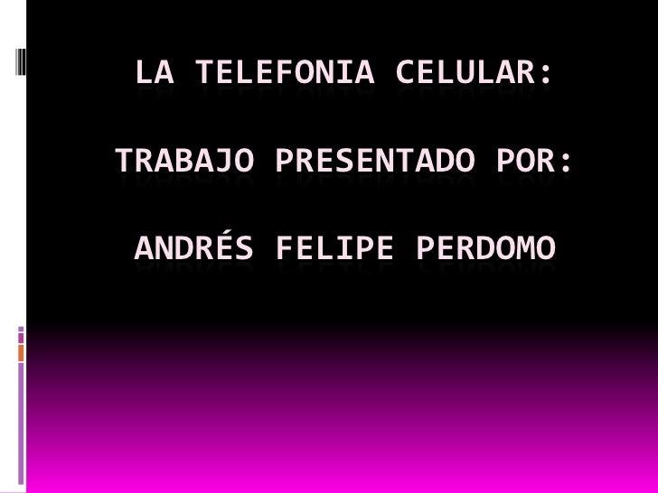 La telefonia celular:trabajo presentado por:Andrés Felipe Perdomo<br />