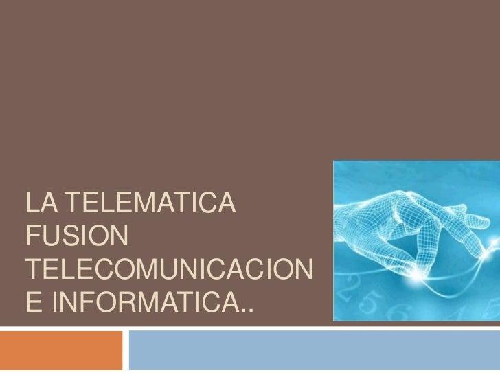 LA TELEMATICAFUSIONTELECOMUNICACIONE INFORMATICA..