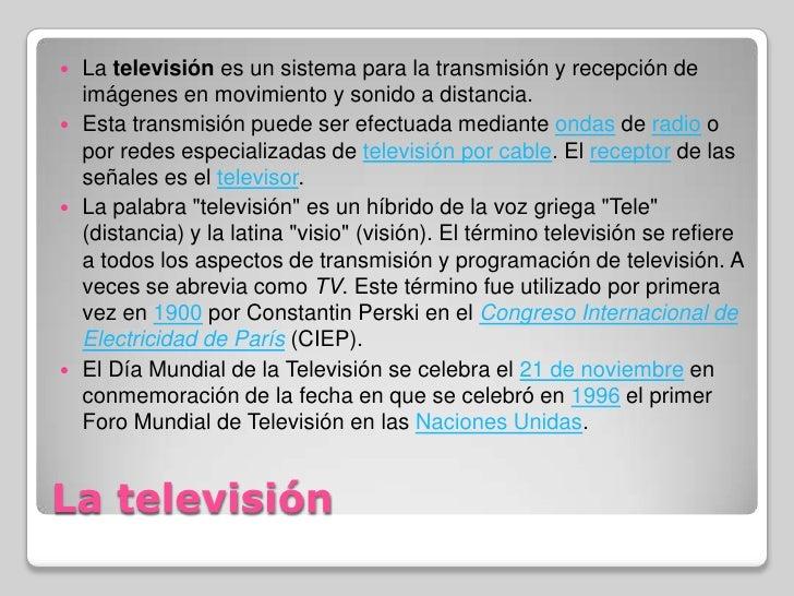 La televisión <br />La televisión es un sistema para la transmisión y recepción de imágenes en movimiento y sonido a dista...